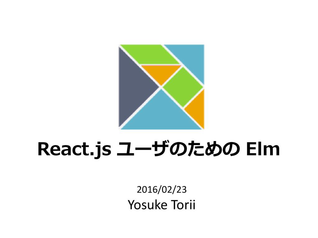 React.js ユーザのための Elm 2016/02/23 Yosuke Torii
