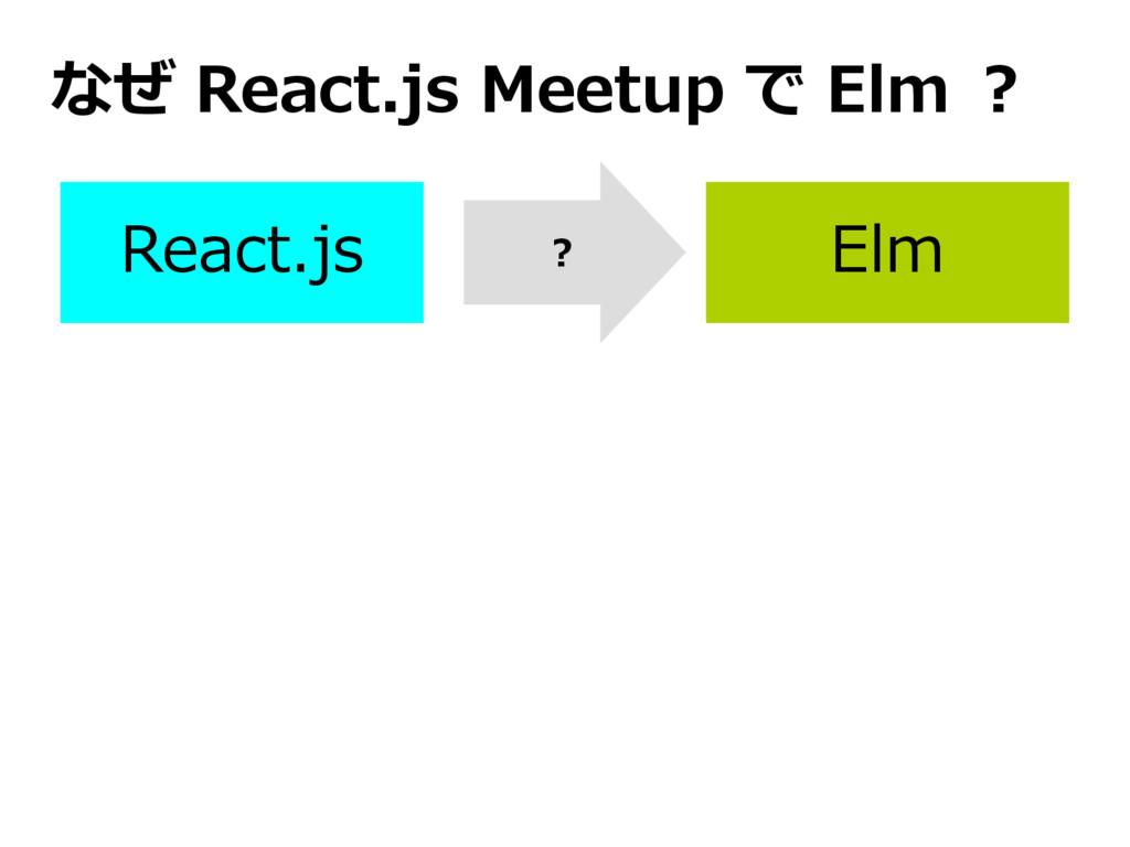 React.js Elm なぜ React.js Meetup で Elm ? ?