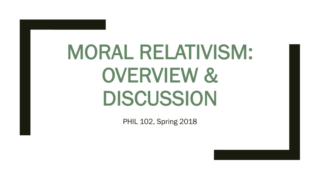 MORAL RELATIVISM: OVERVIEW & DISCUSSION PHIL 10...