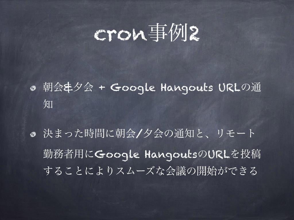 cronྫ2 ேձ&༦ձ + Google Hangouts URLͷ௨  ܾ·ͬͨؒʹ...