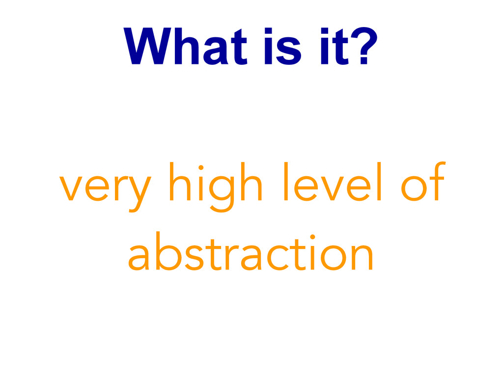 What is it? very high level of abstraction