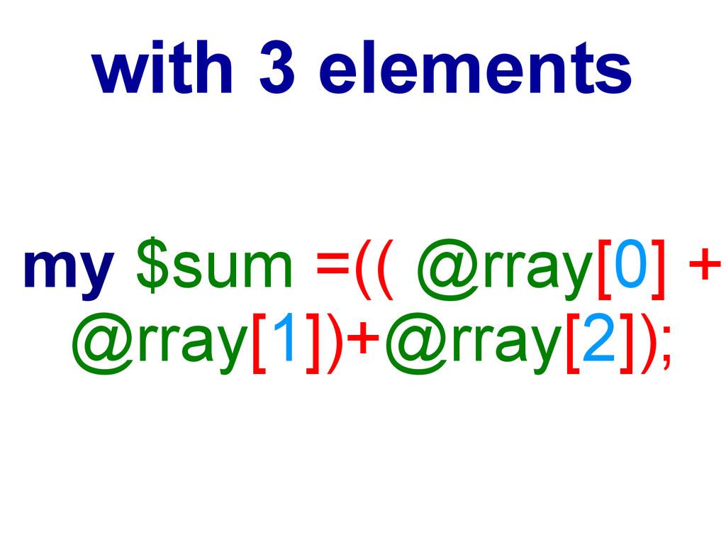 my $sum =(( @rray[0] + @rray[1])+@rray[2]); wit...