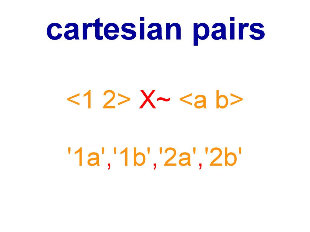 <1 2> X~ <a b> '1a','1b','2a','2b' cartesian pa...