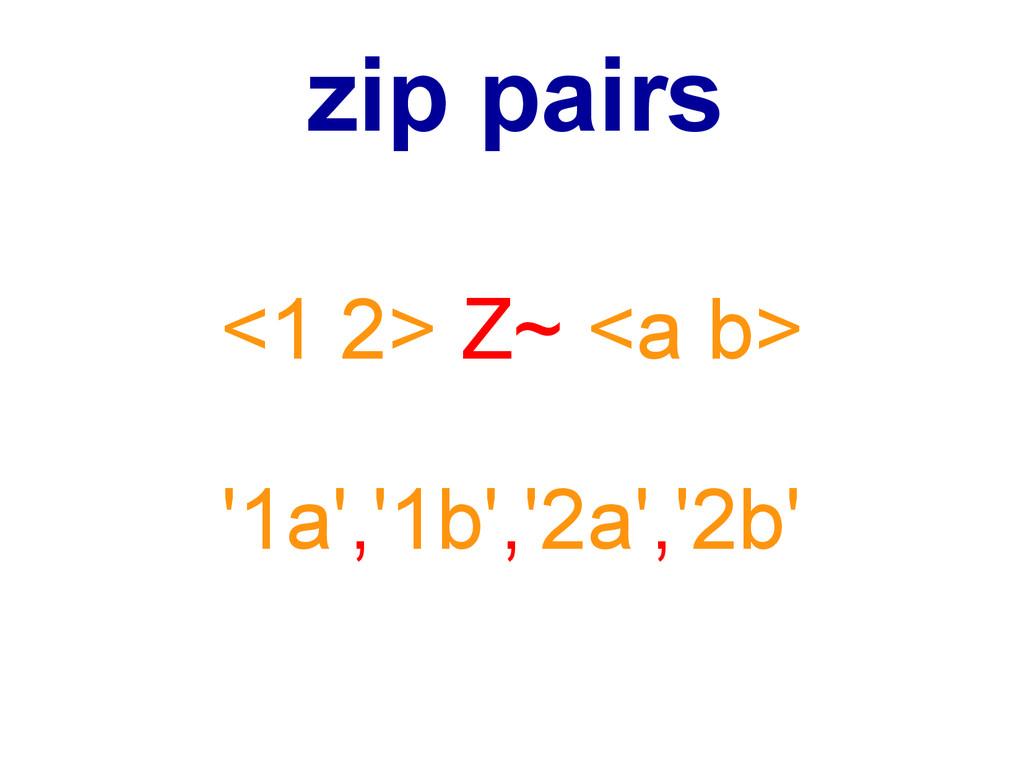 <1 2> Z~ <a b> '1a','1b','2a','2b' zip pairs