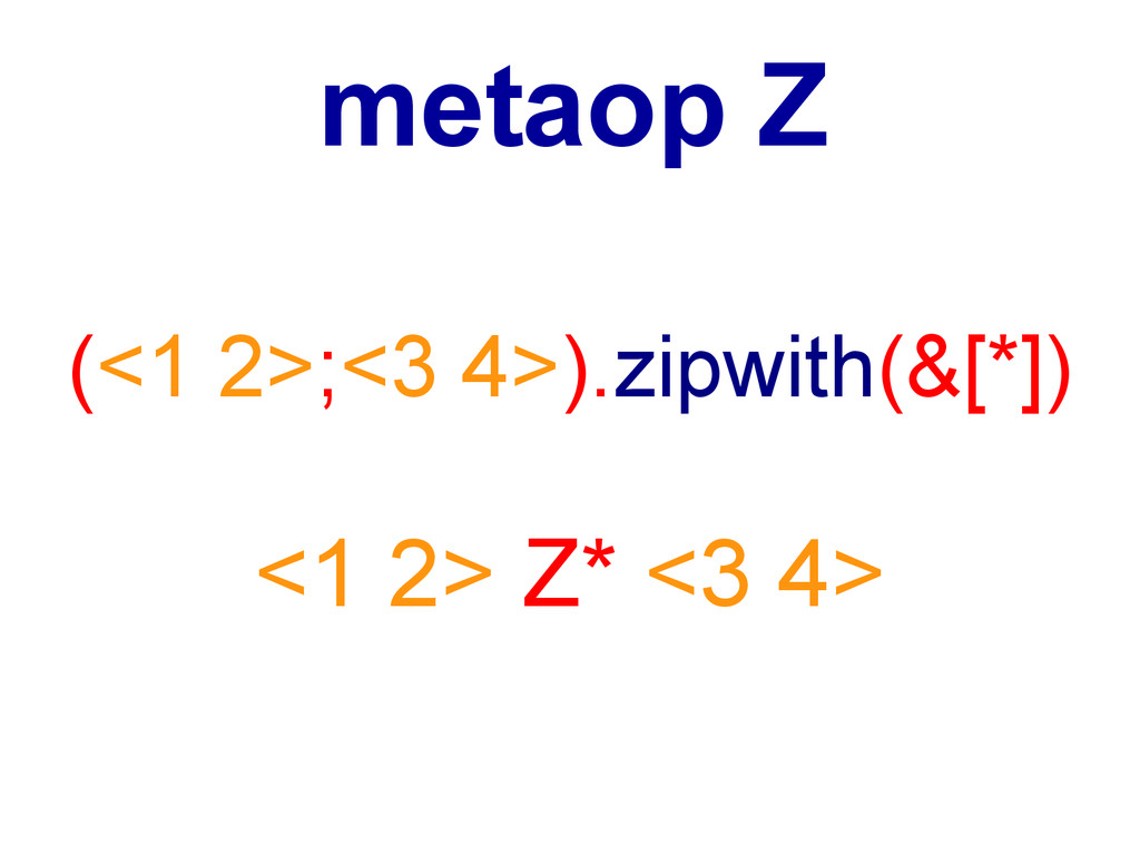 (<1 2>;<3 4>).zipwith(&[*]) <1 2> Z* <3 4> meta...