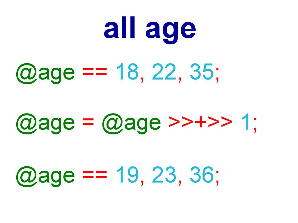 @age == 18, 22, 35; @age = @age >>+>> 1; @age =...