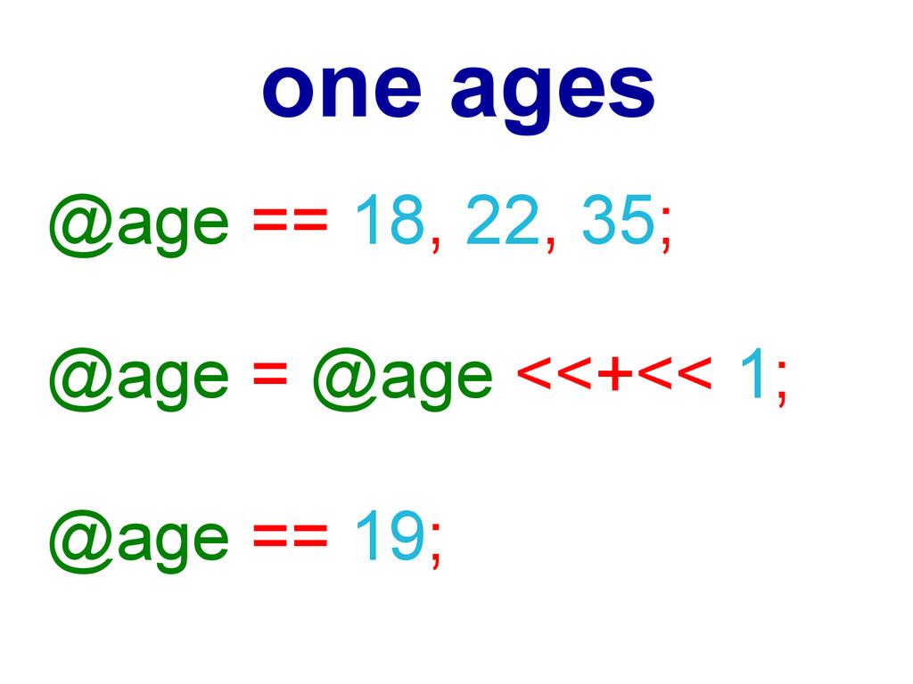 @age == 18, 22, 35; @age = @age <<+<< 1; @age =...