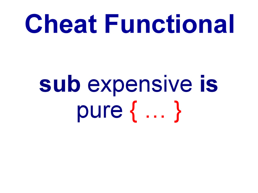 Cheat Functional sub expensive is pure { … }