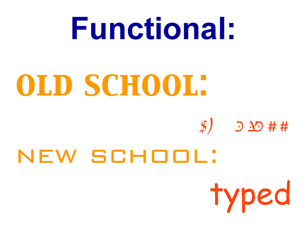 Functional: old school: ty p e le ss new school...