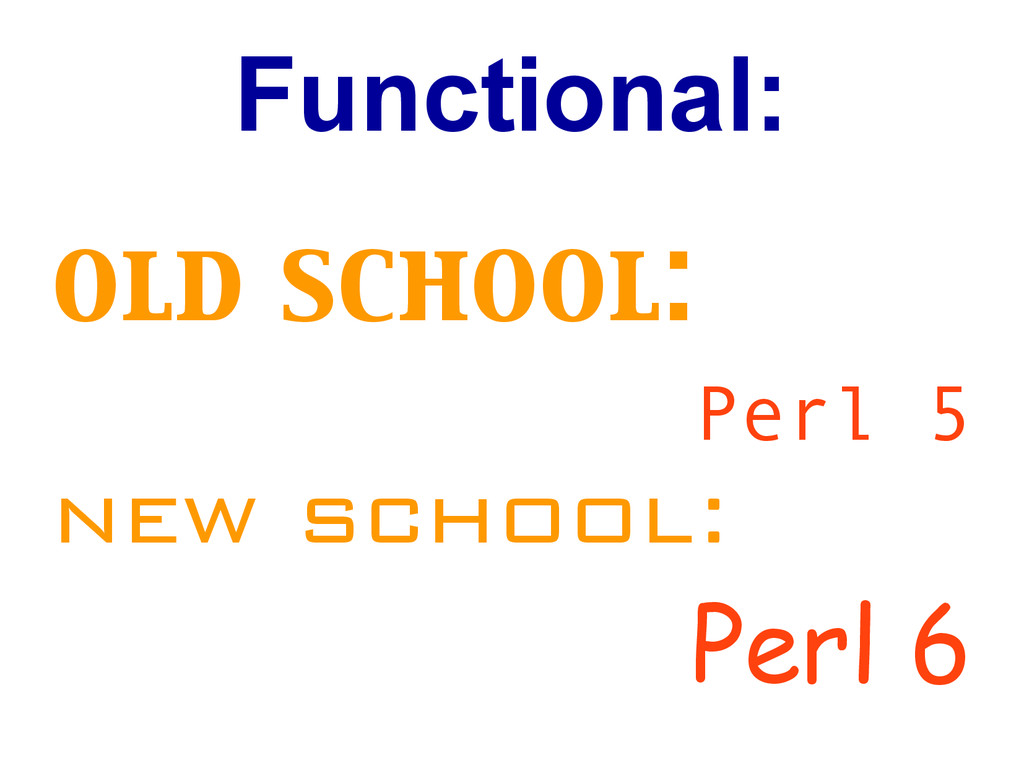 Functional: old school: Perl 5 new school: Perl...