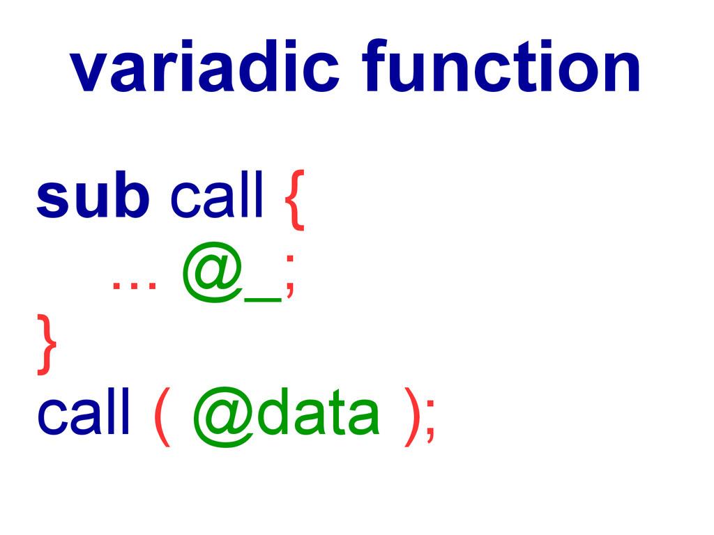 sub call { ... @_; } call ( @data ); variadic f...