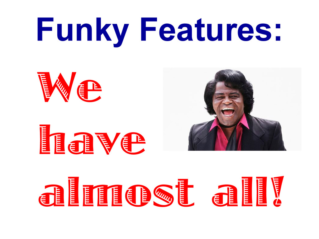 Funky Features: We have almost all!