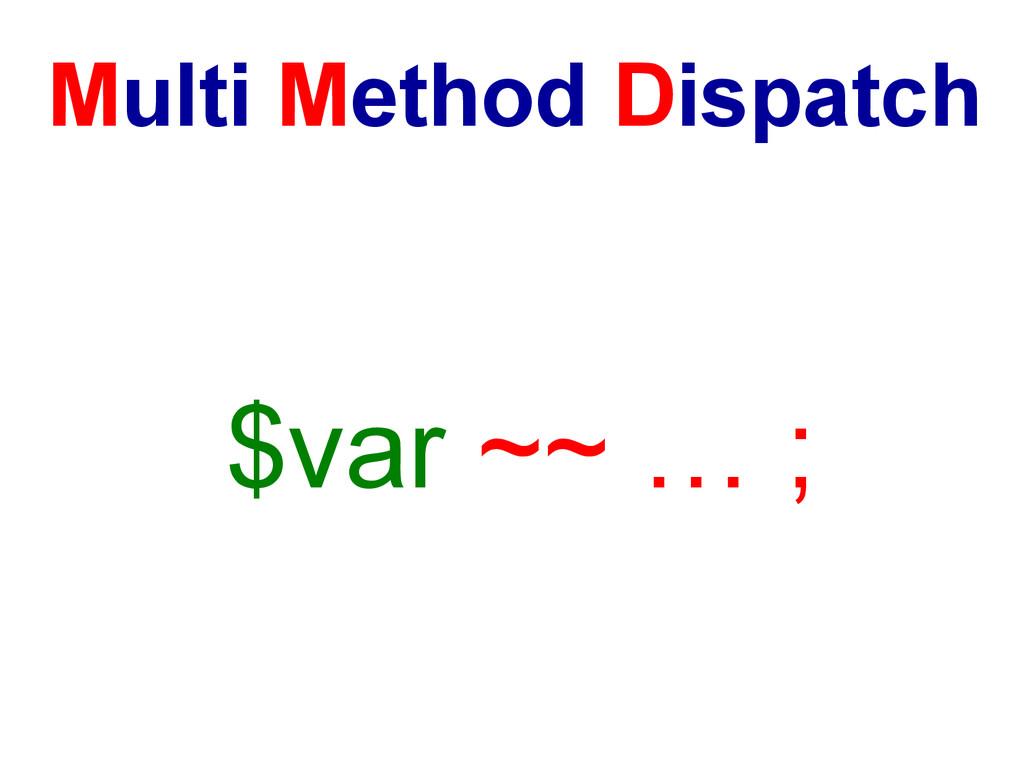 Multi Method Dispatch $var ~~ … ;