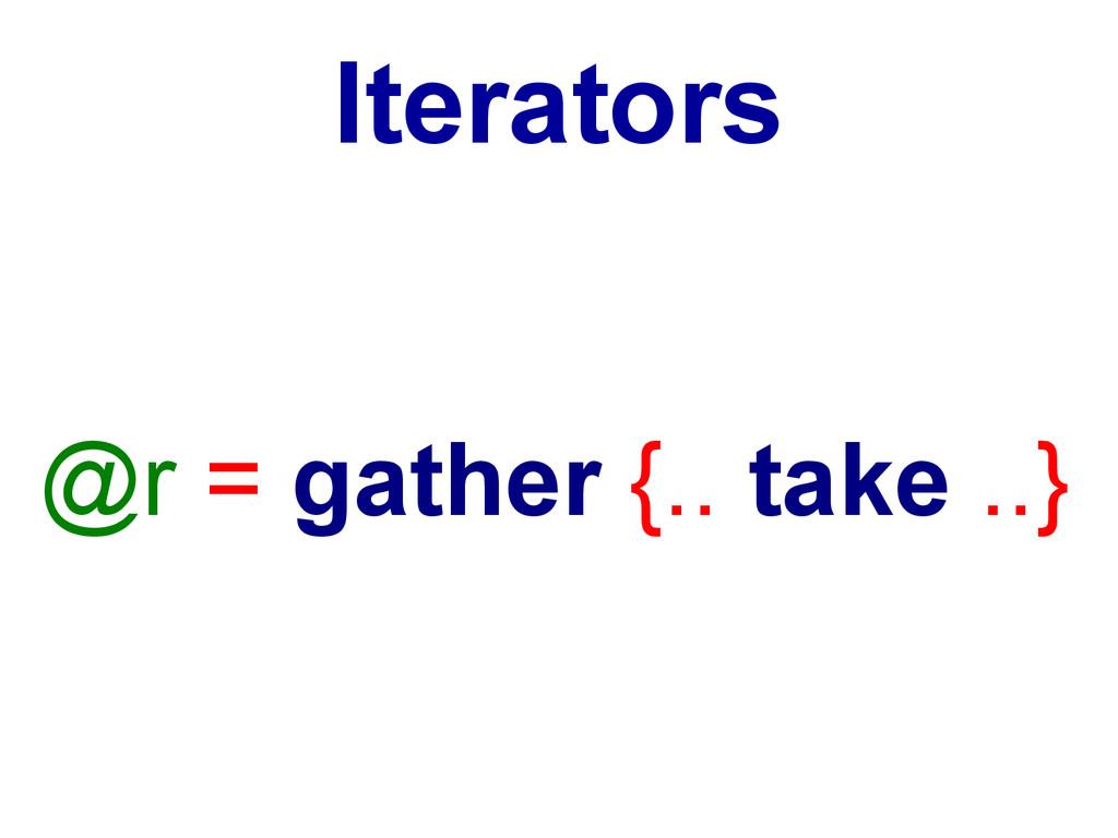 Iterators @r = gather {.. take ..}