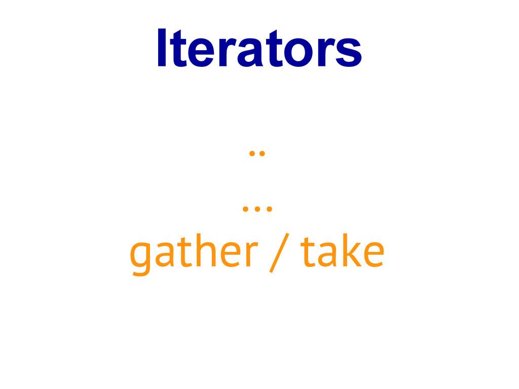 Iterators .. … gather / take