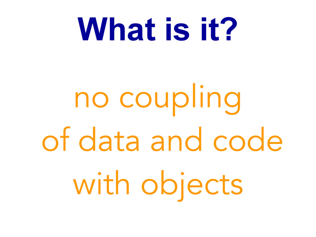 What is it? no coupling of data and code with o...