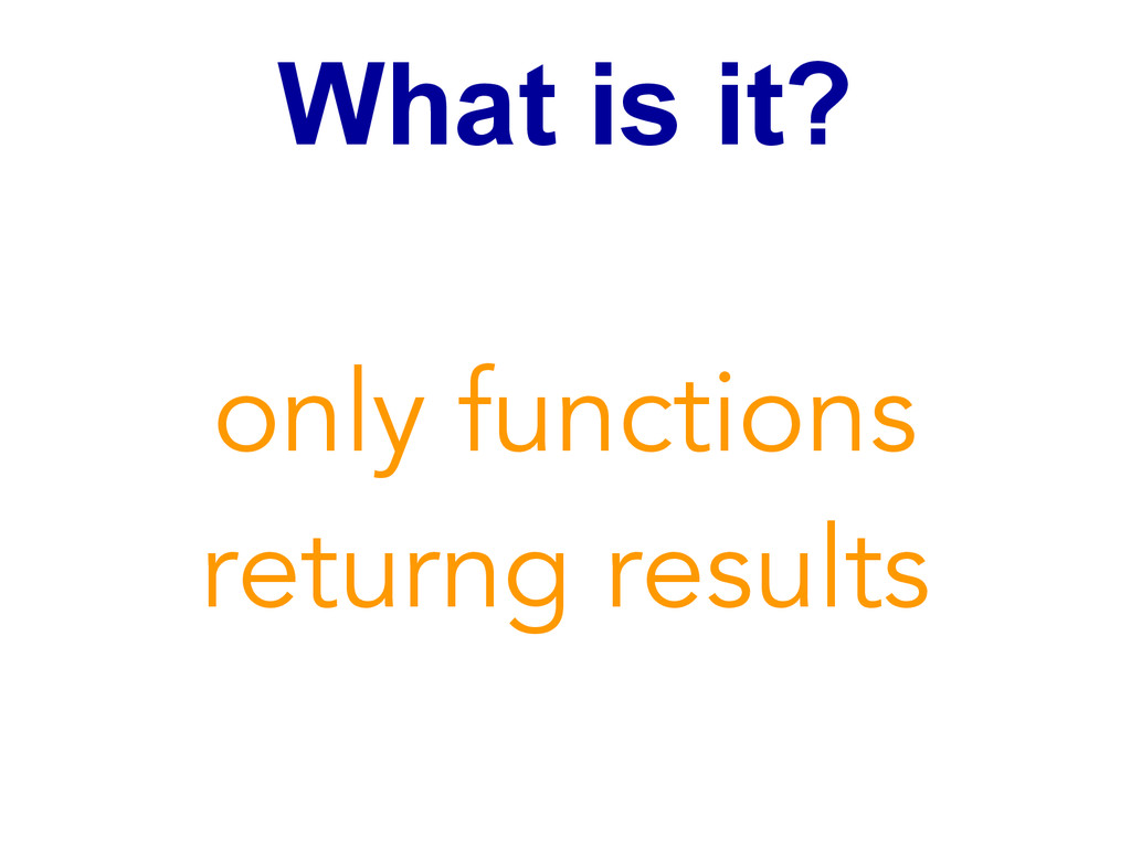 What is it? only functions returng results