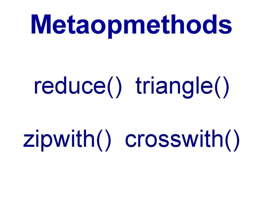 Metaopmethods reduce() triangle() zipwith() cro...