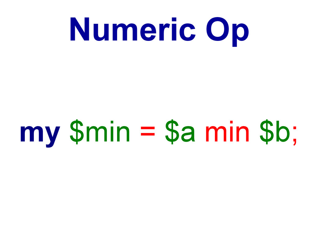 my $min = $a min $b; Numeric Op