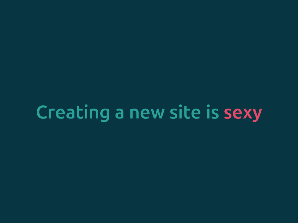 Creating a new site is sexy