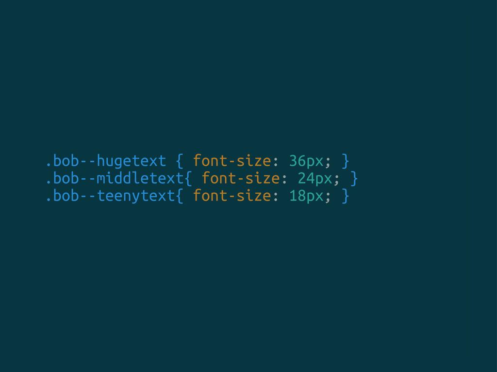.bob--hugetext { font-size: 36px; } .bob--middl...