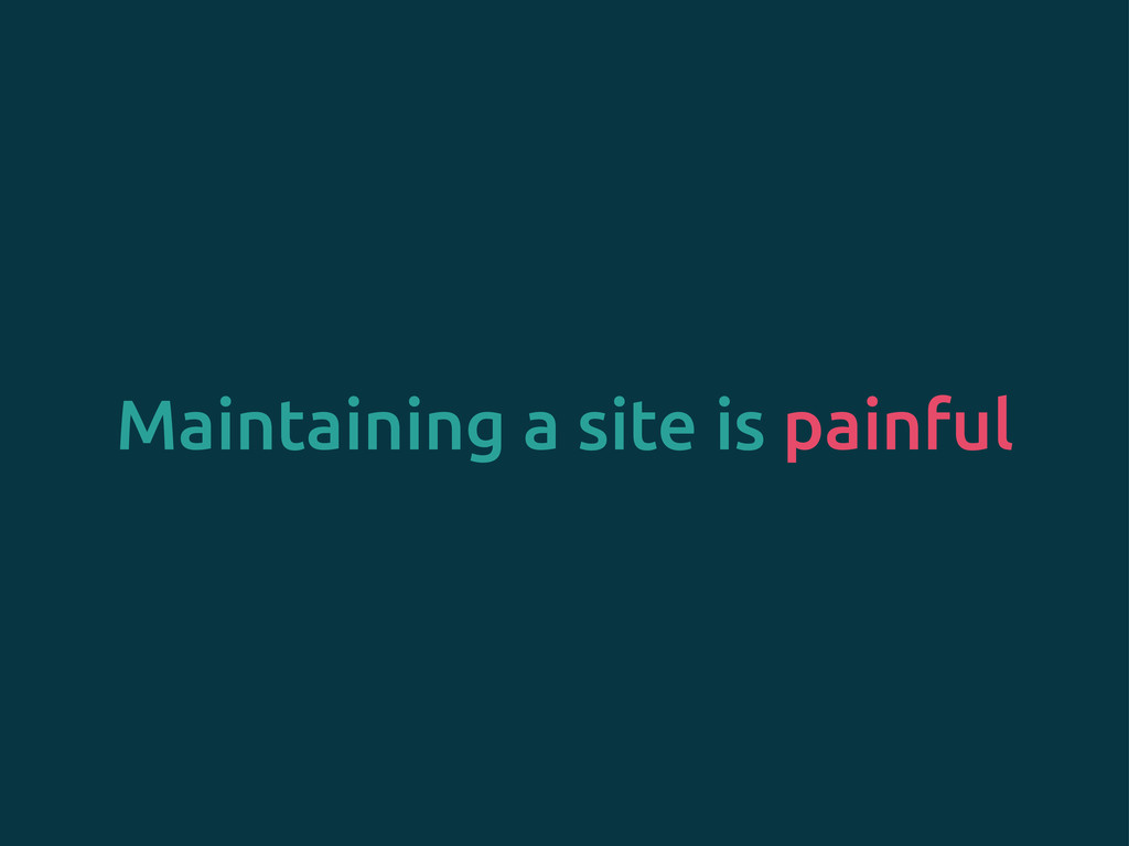 Maintaining a site is painful