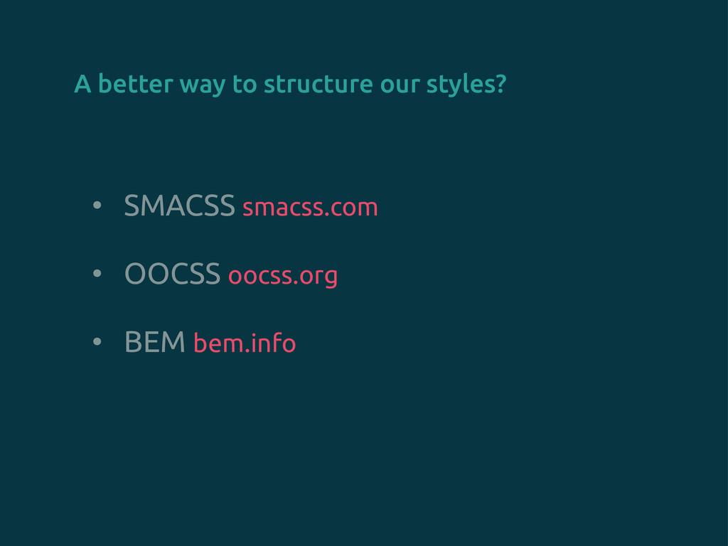 • SMACSS smacss.com • OOCSS oocss.org • BEM bem...