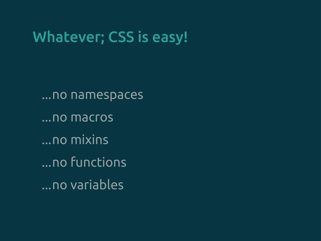 Whatever; CSS is easy! ...no namespaces ...no m...