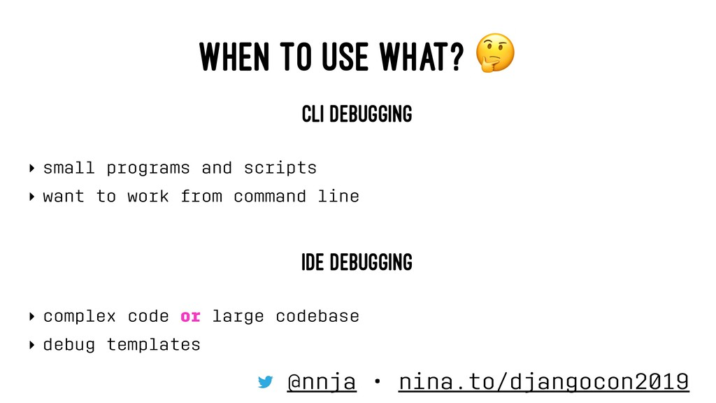 WHEN TO USE WHAT? CLI DEBUGGING ‣ small program...