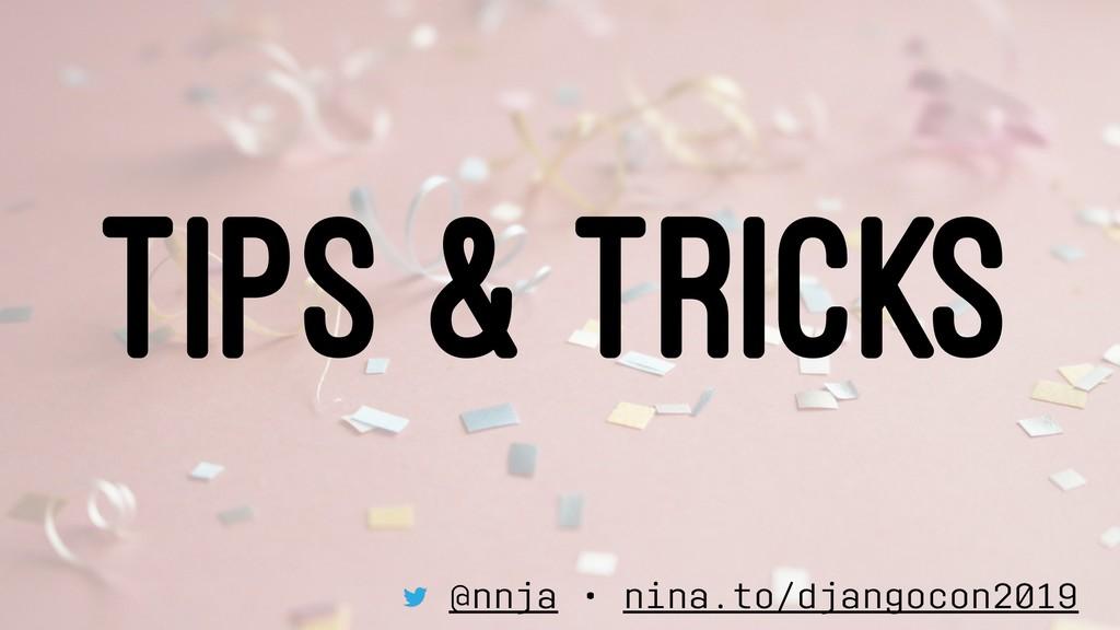 TIPS & TRICKS @nnja • nina.to/djangocon2019