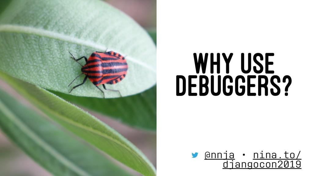 WHY USE DEBUGGERS? @nnja • nina.to/ djangocon20...