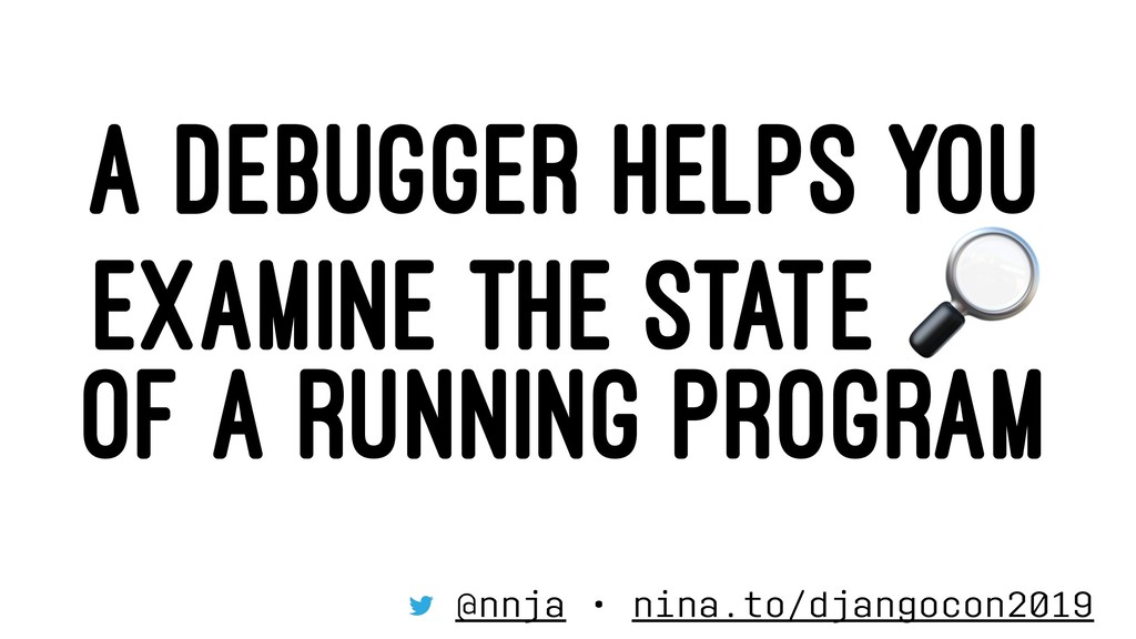 A DEBUGGER HELPS YOU EXAMINE THE STATE OF A RUN...