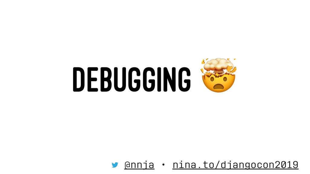 DEBUGGING @nnja • nina.to/djangocon2019