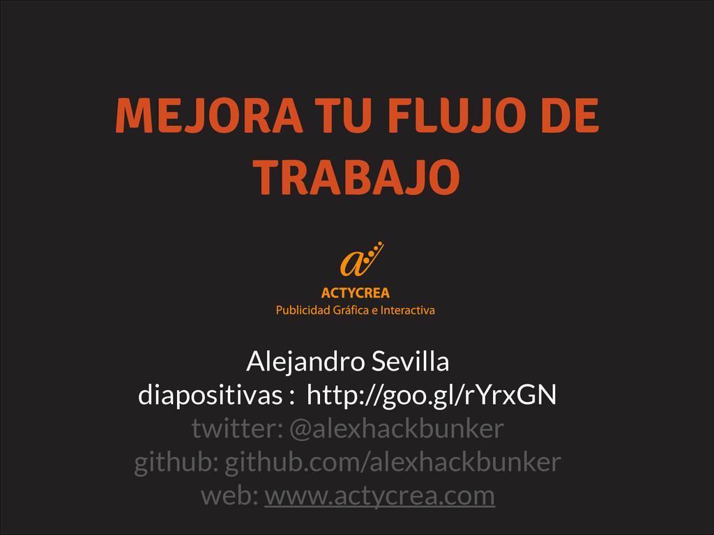MEJORA TU FLUJO DE TRABAJO Alejandro Sevilla di...