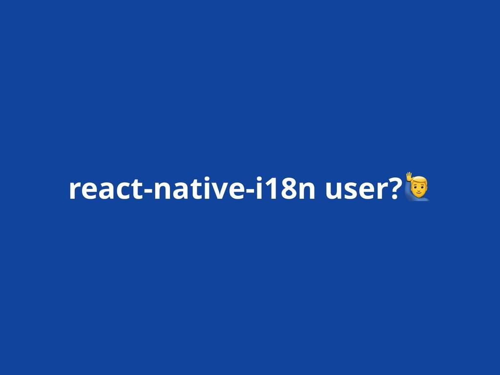 react-native-i18n user?!