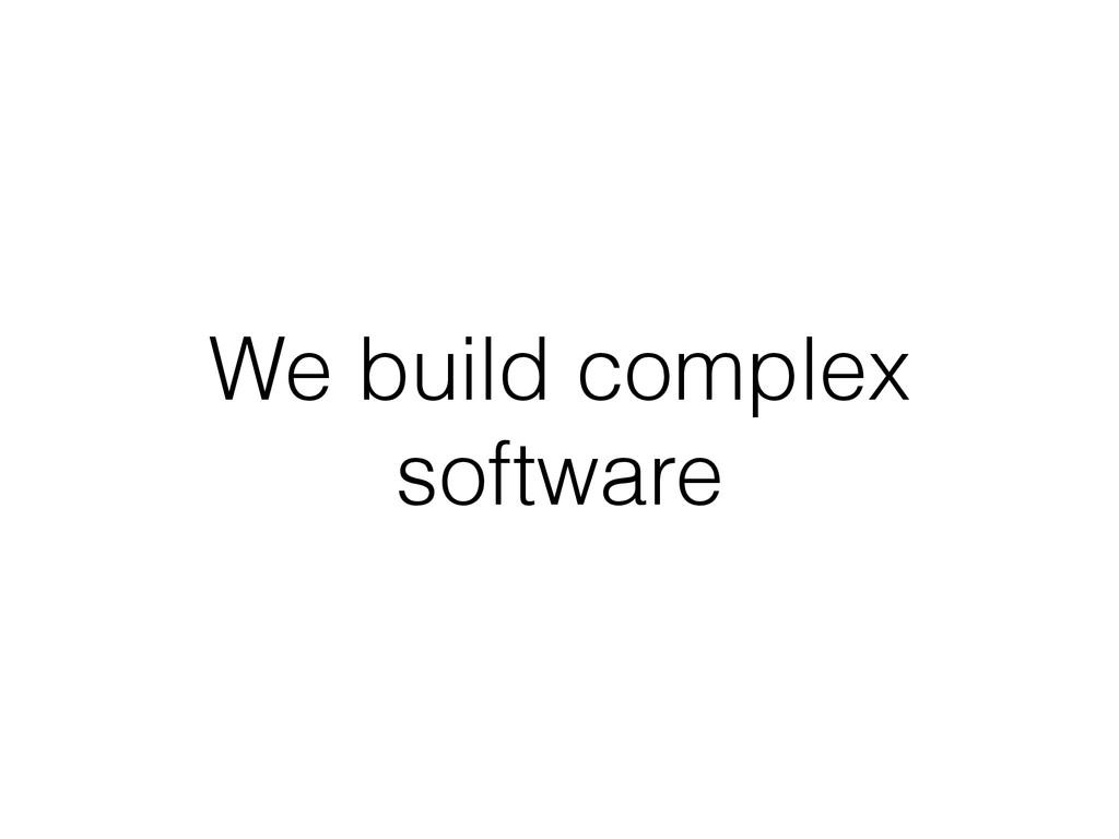 We build complex software
