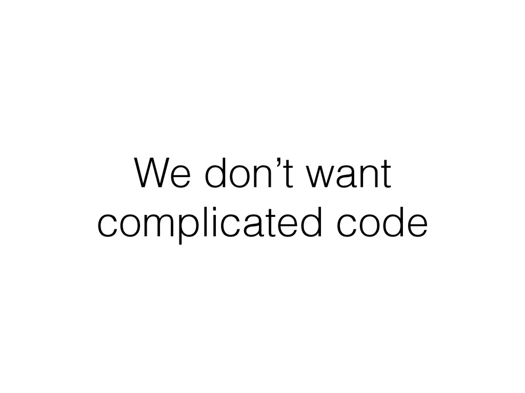 We don't want complicated code