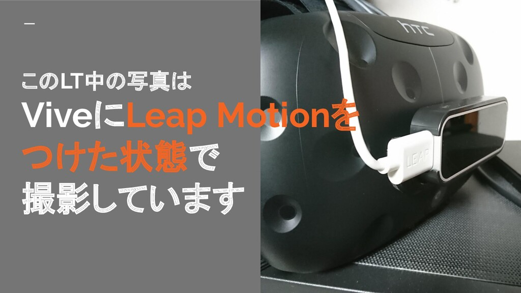 このLT中の写真は ViveにLeap Motionを つけた状態で 撮影しています