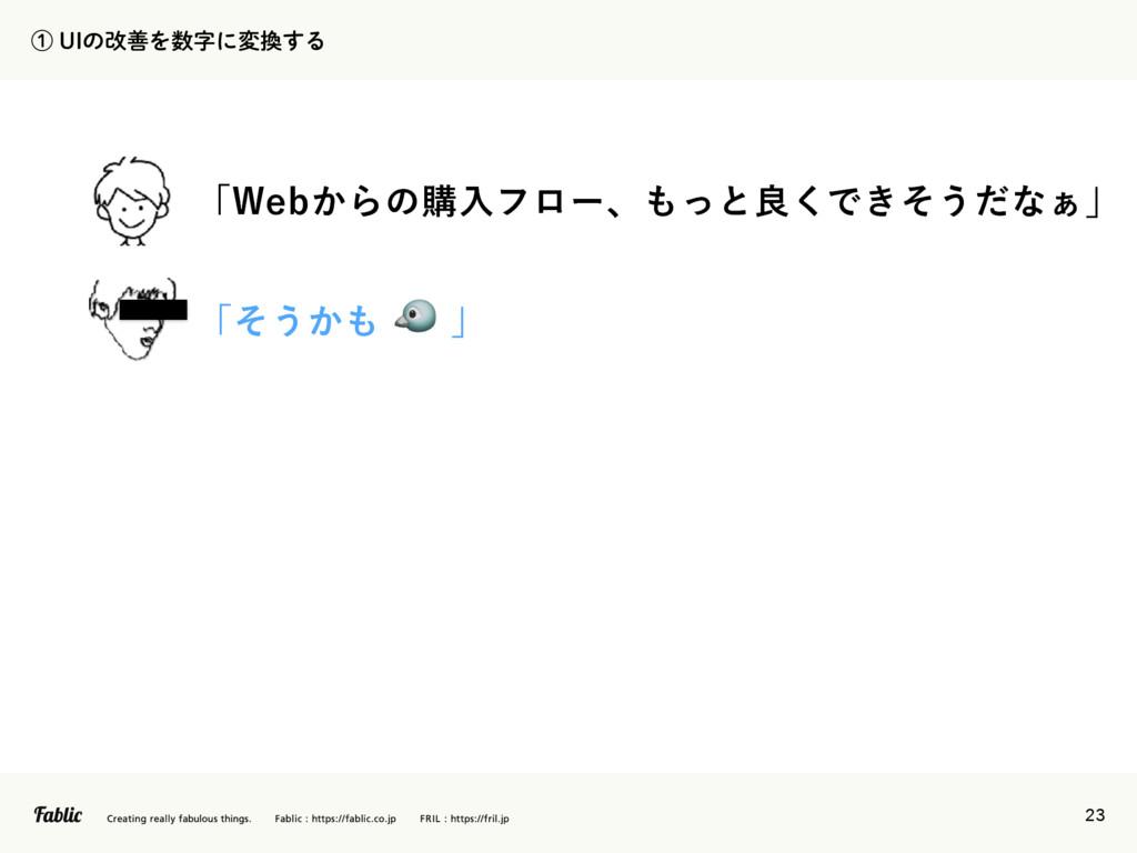 23 ᶃ6*ͷվળΛʹม͢Δ ʮ8FC͔Βͷߪೖϑϩʔɺͬͱྑ͘Ͱ͖ͦ͏ͩͳ͊ʯ ʮ...