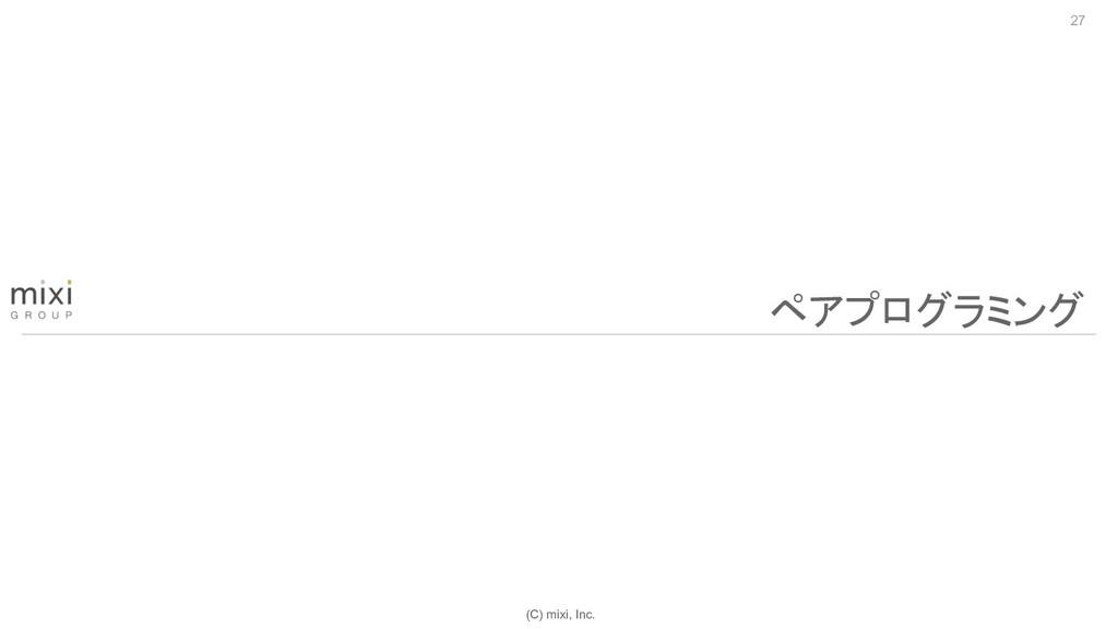 (C) mixi, Inc. 27 ペアプログラミング