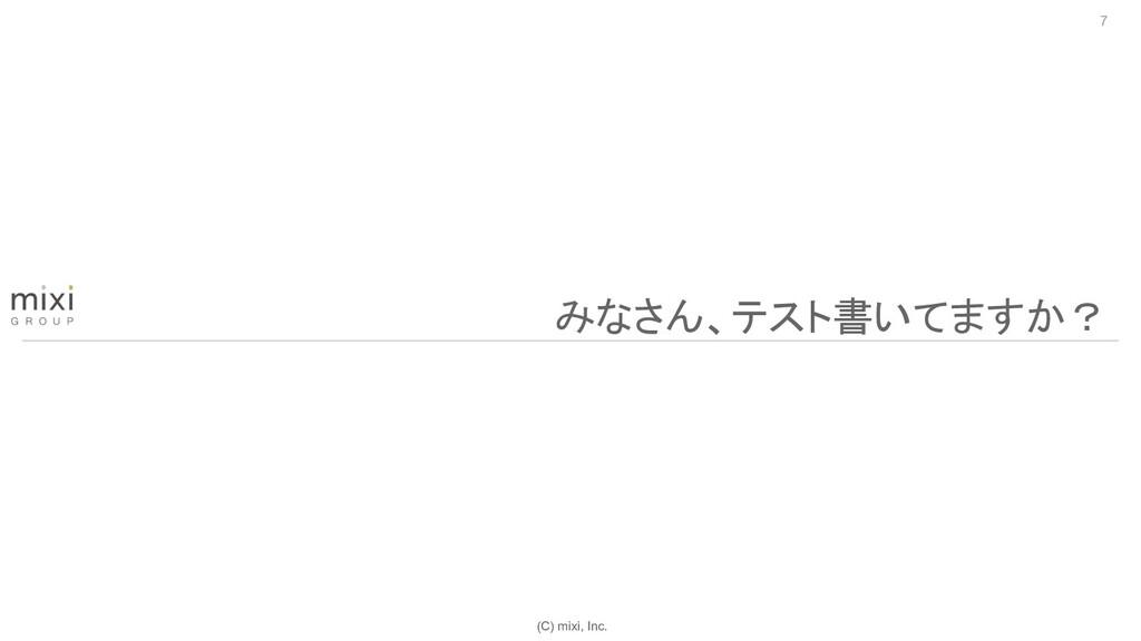 (C) mixi, Inc. 7 みなさん、テスト書いてますか?