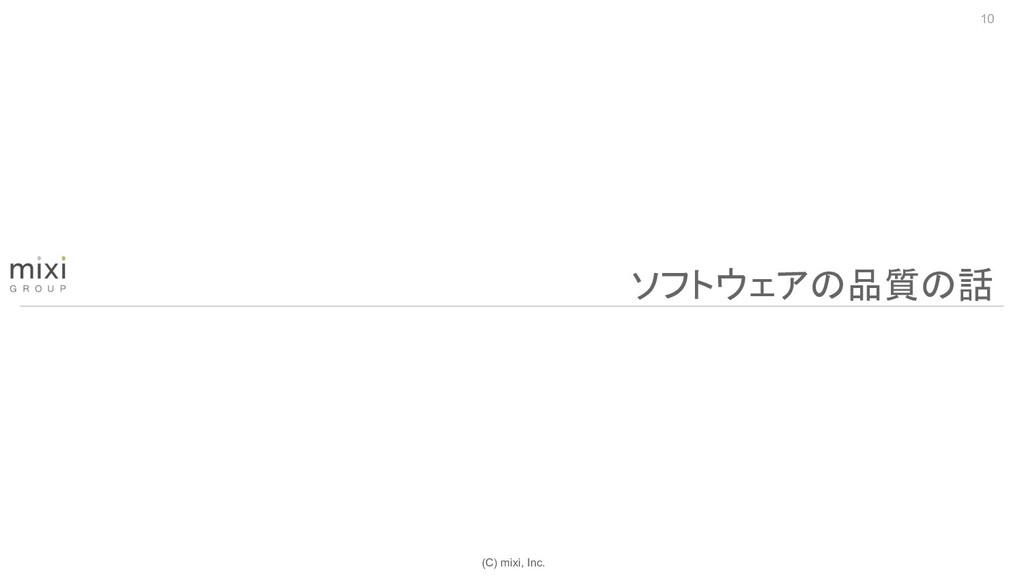 (C) mixi, Inc. 10 ソフトウェアの品質の話