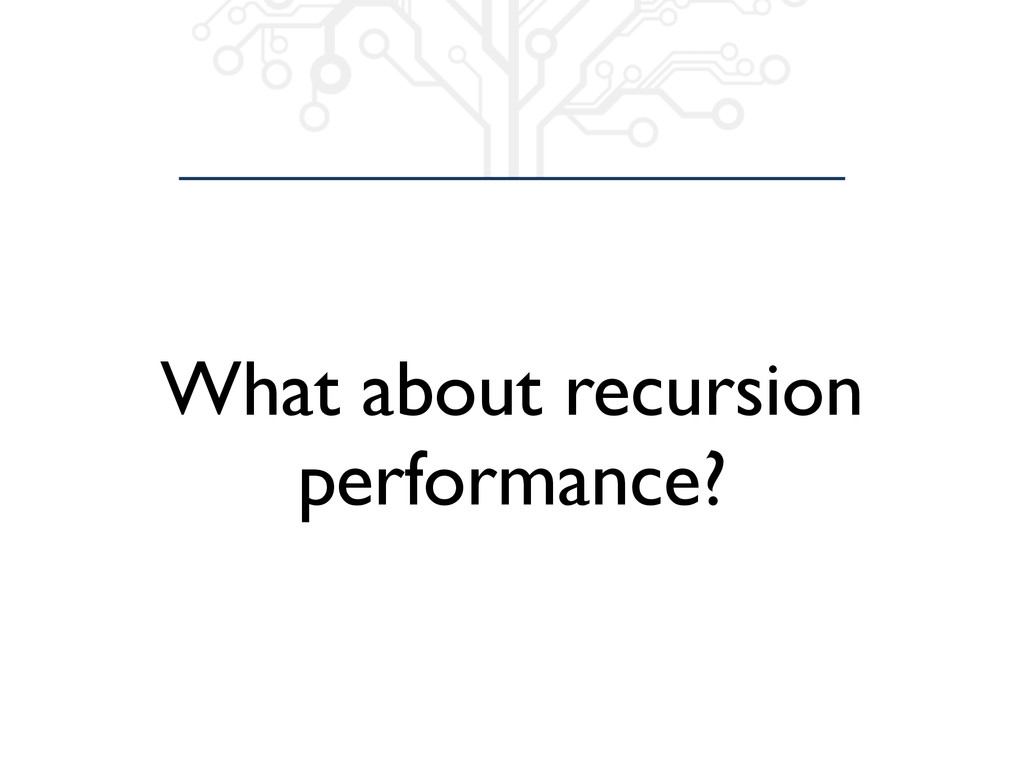 What about recursion performance?
