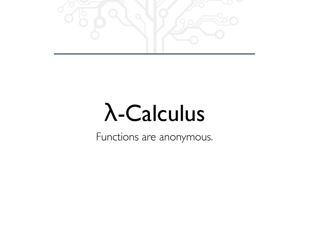 λ-Calculus Functions are anonymous.