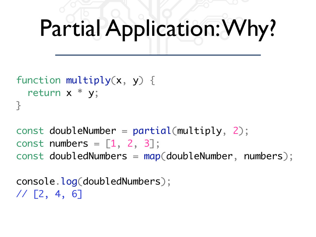 Partial Application: Why? function multiply(x, ...