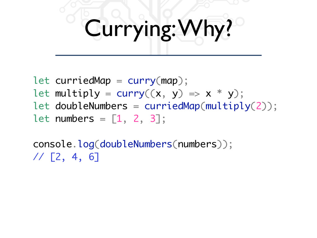 Currying: Why? let curriedMap = curry(map); let...