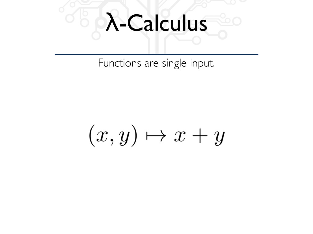 Functions are single input. λ-Calculus