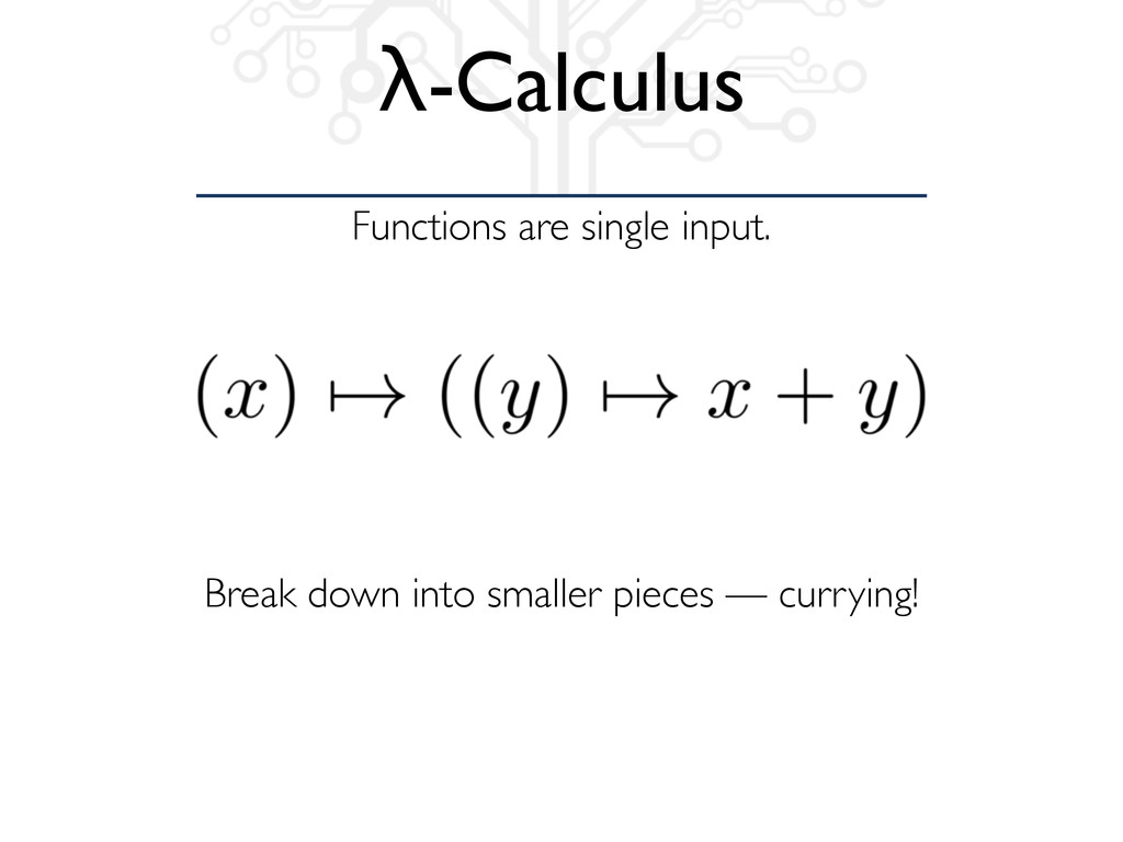 Functions are single input. λ-Calculus Break do...