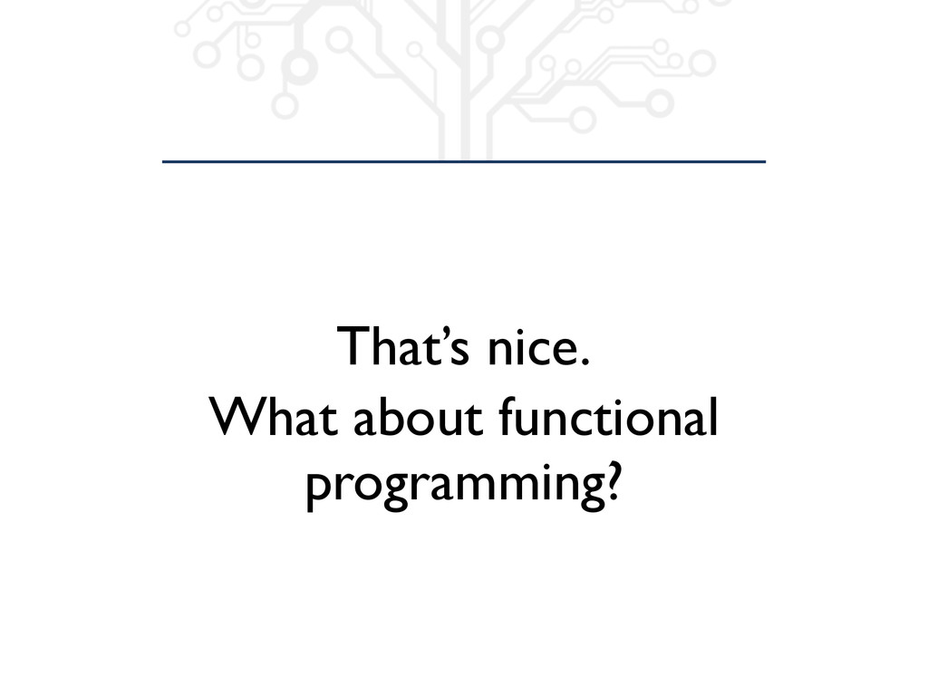 That's nice. What about functional programming?