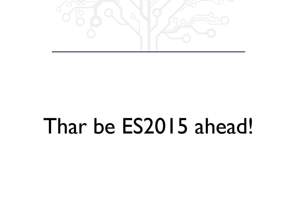 Thar be ES2015 ahead!